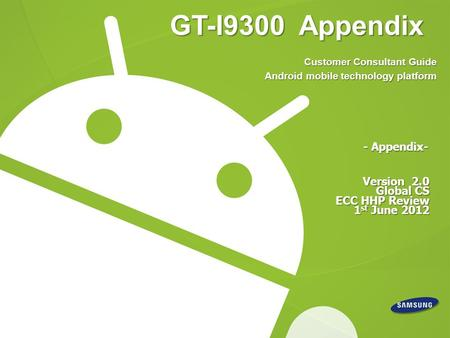 GT-I9300 Appendix Version 2.0 Global CS ECC HHP Review 1 st June 2012 - Appendix- Customer Consultant Guide Android mobile technology platform.
