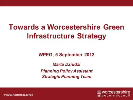 Www.worcestershire.gov.uk Towards a Worcestershire Green Infrastructure Strategy WPEG, 5 September 2012 Marta Dziudzi Planning Policy Assistant Strategic.