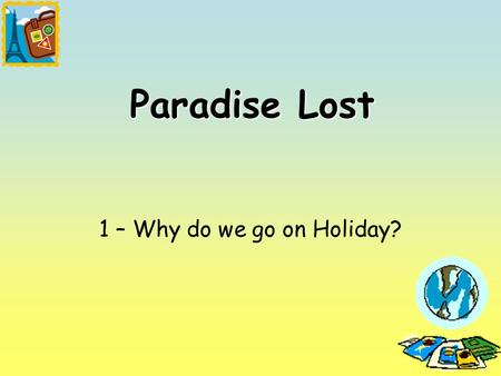1 Paradise Lost 1 – Why do we go on Holiday?. 2 Lesson Objectives To know what are the differences between leisure and tourism? To know how much leisure.