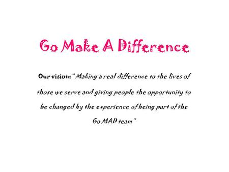 "Go Make A Difference Our vision: ""Making a real difference to the lives of those we serve and giving people the opportunity to be changed by the experience."
