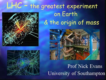 LHC – the greatest experiment Prof Nick Evans & the origin of mass University of Southampton on Earth.