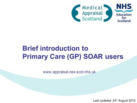 Brief introduction to Primary Care (GP) SOAR users www.appraisal.nes.scot.nhs.uk Last updated: 24 th August 2012.
