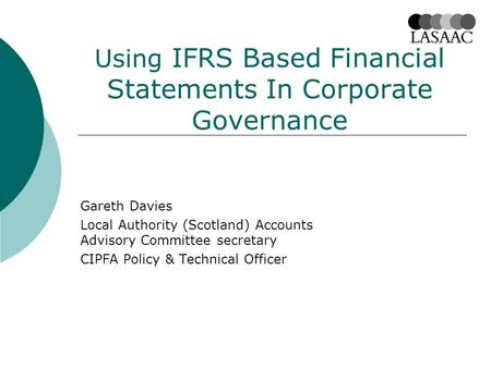 Using IFRS Based Financial Statements In Corporate Governance Gareth Davies Local Authority (Scotland) Accounts Advisory Committee secretary CIPFA Policy.