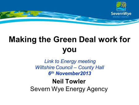 Making the Green Deal work for you Link to Energy meeting Wiltshire Council – County Hall 6 th November2013 Neil Towler Severn Wye Energy Agency.