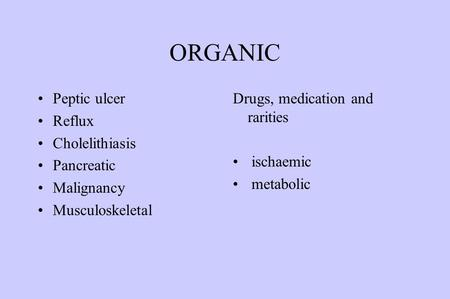 ORGANIC Peptic ulcer Reflux Cholelithiasis Pancreatic Malignancy Musculoskeletal Drugs, medication and rarities ischaemic metabolic.