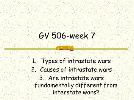 GV 506-week 7 1.Types of intrastate wars 2.Causes of intrastate wars 3.Are intrastate wars fundamentally different from interstate wars?