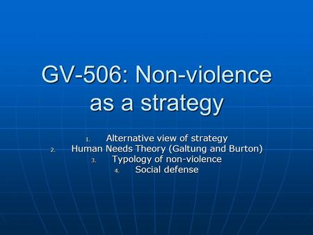 GV-506: Non-violence as a strategy 1. Alternative view of strategy 2. Human Needs Theory (Galtung and Burton) 3. Typology of non-violence 4. Social defense.