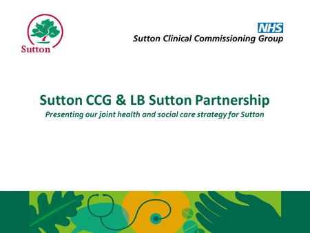 Sutton CCG and LB Sutton have come together to develop and deliver a joint strategy