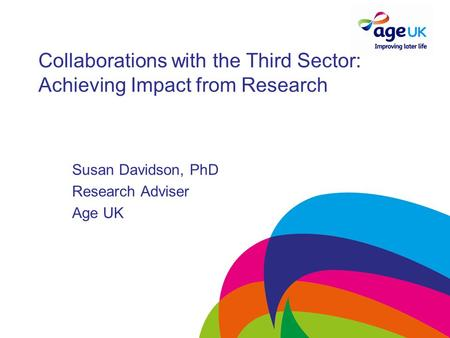 Collaborations with the Third Sector: Achieving Impact from Research Susan Davidson, PhD Research Adviser Age UK.