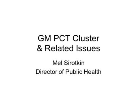 GM PCT Cluster & Related Issues Mel Sirotkin Director of Public Health.