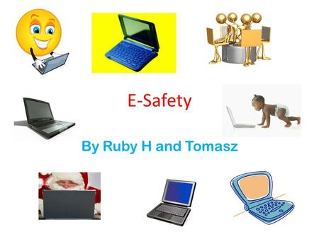 E-Safety By Ruby H and Tomasz. S.M.A.R.T S You will have to keep safe on the internet, don't send a picture of yourself. M Only meet someone if you know.