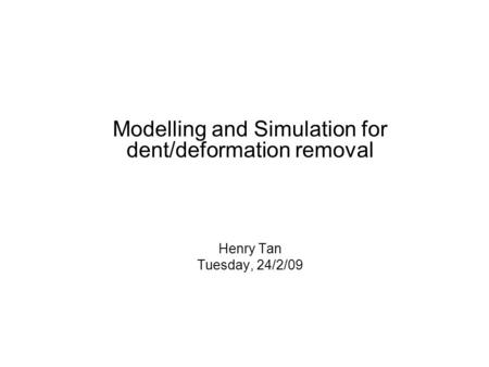 Modelling and Simulation for dent/deformation removal Henry Tan Tuesday, 24/2/09.
