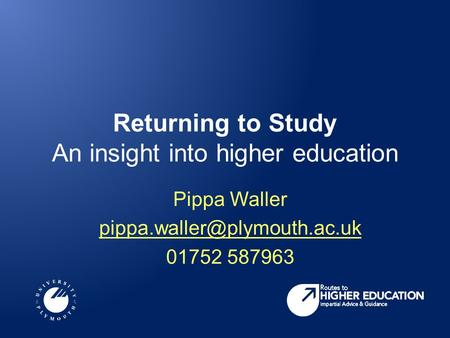 Returning to Study An insight into higher education Pippa Waller 01752 587963.