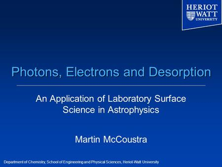 Department of Chemistry, School of Engineering and Physical Sciences, Heriot-Watt University Photons, Electrons and Desorption An Application of Laboratory.