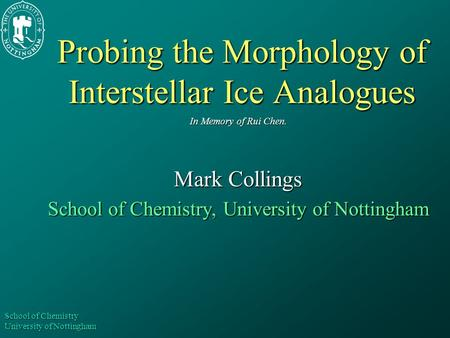 School of Chemistry University of Nottingham Probing the Morphology of Interstellar Ice Analogues In Memory of Rui Chen. Mark Collings School of Chemistry,