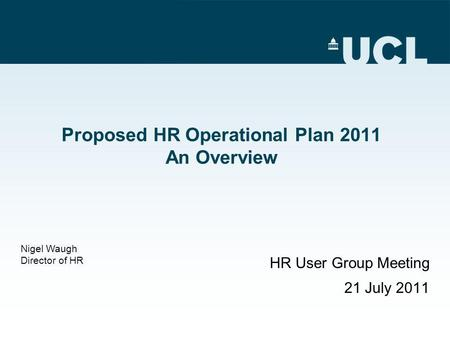 Proposed HR Operational Plan 2011 An Overview HR User Group Meeting 21 July 2011 Nigel Waugh Director of HR.