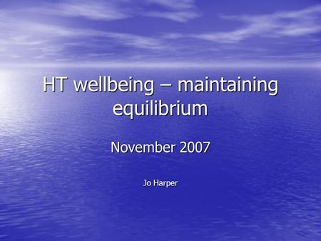HT wellbeing – maintaining equilibrium November 2007 Jo Harper.