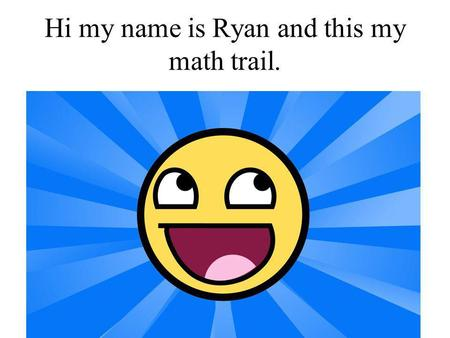 Hi my name is Ryan and this my math trail. By Ryan Fiddes.