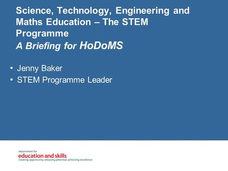 Science, Technology, Engineering and Maths Education – The STEM Programme A Briefing for HoDoMS Jenny Baker STEM Programme Leader.