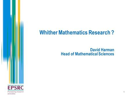 1 Whither Mathematics Research ? David Harman Head of Mathematical Sciences.