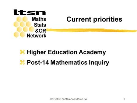 HoDoMS conference March 041 Current priorities  Higher Education Academy  Post-14 Mathematics Inquiry.