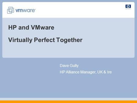 HP and VMware Virtually Perfect Together Dave Gully HP Alliance Manager, UK & Ire.