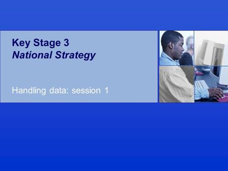 Key Stage 3 National Strategy Handling data: session 1.