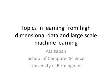 Topics in learning from high dimensional data and large scale machine learning Ata Kaban School of Computer Science University of Birmingham.