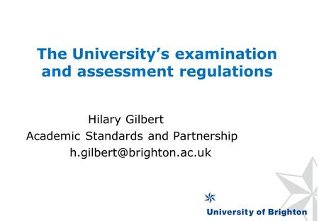 The University's examination and assessment regulations Hilary Gilbert Academic Standards and Partnership