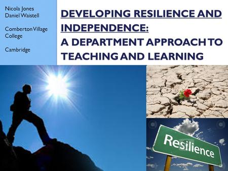 DEVELOPING RESILIENCE AND INDEPENDENCE: A DEPARTMENT APPROACH TO TEACHING AND LEARNING Nicola Jones Daniel Waistell Comberton Village College Cambridge.