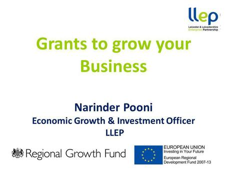 Grants to grow your Business Narinder Pooni Economic Growth & Investment Officer LLEP.