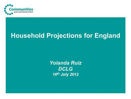 Household Projections for England Yolanda Ruiz DCLG 16 th July 2012.
