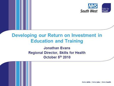Developing our Return on Investment in Education and Training Jonathan Evans Regional Director, Skills for Health October 5 th 2010.