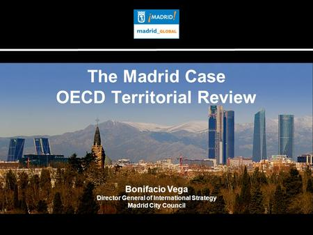 The Madrid Case OECD Territorial Review Bonifacio Vega Director General of International Strategy Madrid City Council.