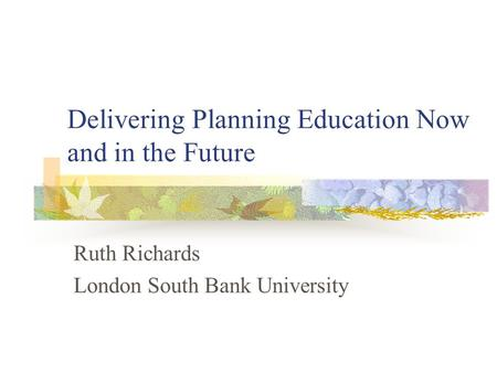 Delivering Planning Education Now and in the Future Ruth Richards London South Bank University.