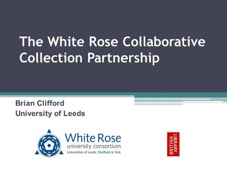 The White Rose Collaborative Collection Partnership Brian Clifford University of Leeds.