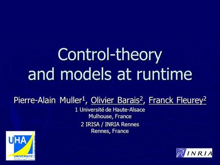 Control-theory and models at runtime Pierre-Alain Muller 1, Olivier Barais 2, Franck Fleurey 2 1 Université de Haute-Alsace Mulhouse, France 2 IRISA /