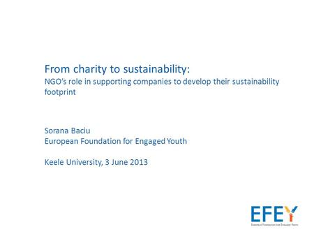 From charity to sustainability: NGO's role in supporting companies to develop their sustainability footprint Sorana Baciu European Foundation for Engaged.