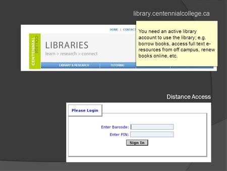 Library.centennialcollege.ca Distance Access You need an active library account to use the library; e.g. borrow books, access full text e- resources from.