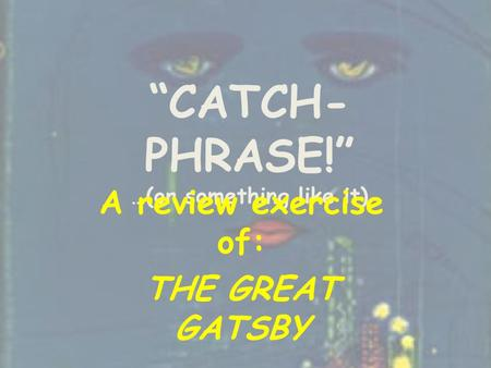 """CATCH- PHRASE!"" …(or something like it) A review exercise of: THE GREAT GATSBY."