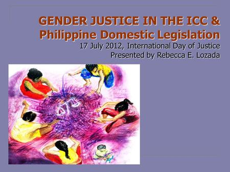 GENDER JUSTICE IN THE ICC & Philippine Domestic Legislation 17 July 2012, International Day of Justice Presented by Rebecca E. Lozada.