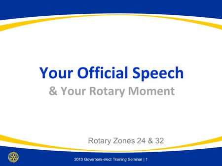 2013 Governors-elect Training Seminar | 1 Your Official Speech & Your Rotary Moment Rotary Zones 24 & 32.