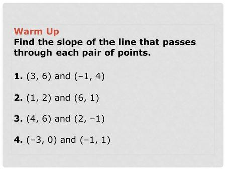 Warm Up Find the slope of the line that passes through each pair of points. 1. (3, 6) and (–1, 4) 2. (1, 2) and (6, 1) 3. (4, 6) and (2, –1) 4. (–3, 0)