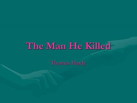 The Man He Killed Thomas Hardy. Background on Hardy Hardy lived from 1840 to 1928. He was the son of a mason, from Dorset, in the south west of England.