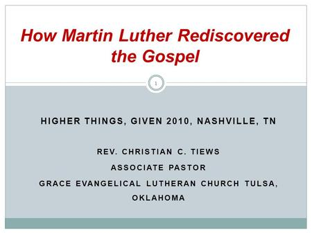 HIGHER THINGS, GIVEN 2010, NASHVILLE, TN REV. CHRISTIAN C. TIEWS ASSOCIATE PASTOR GRACE EVANGELICAL LUTHERAN CHURCH TULSA, OKLAHOMA How Martin Luther Rediscovered.
