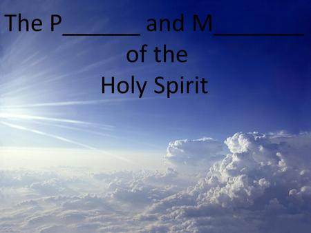 The P______ and M_______ of the Holy Spirit. The Person and M________ of the Holy Spirit.