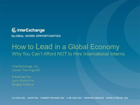 How to Lead in a Global Economy Why You Can't Afford NOT to Hire International Interns InterExchange, Inc. Career Training USA Presented by: Larry Rothchild.