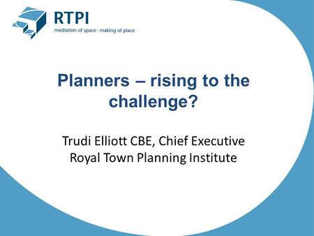 Planners – rising to the challenge? Trudi Elliott CBE, Chief Executive Royal Town Planning Institute.
