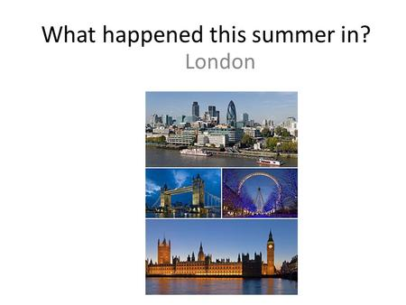What happened this summer in? London. What do you know about the Olympics? The 2012 Summer Olympic Games.
