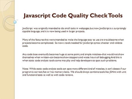 Javascript Code Quality Check Tools Javascript Code Quality Check Tools JavaScript was originally intended to do small tasks in webpages, but now JavaScript.